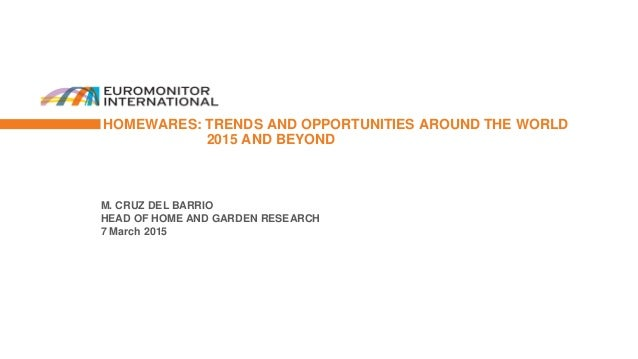 M. CRUZ DEL BARRIO HEAD OF HOME AND GARDEN RESEARCH 7 March 2015 HOMEWARES: TRENDS AND OPPORTUNITIES AROUND THE WORLD 2015...