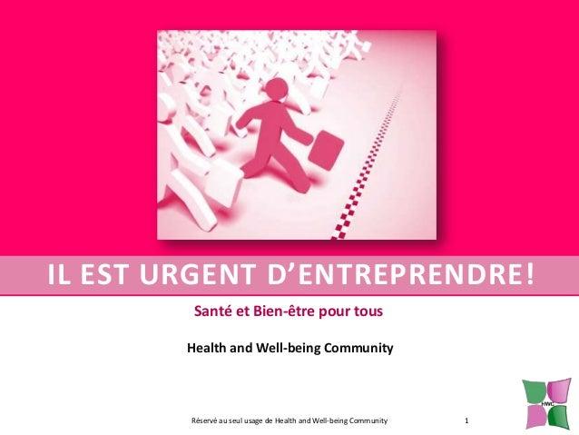 IL EST URGENT D'ENTREPRENDRE! Santé et Bien-être pour tous Health and Well-being Community  Réservé au seul usage de Healt...