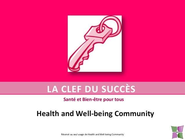 LA CLEF DU SUCCÈS Santé et Bien-être pour tous  Health and Well-being Community Réservé au seul usage de Health and Well-b...