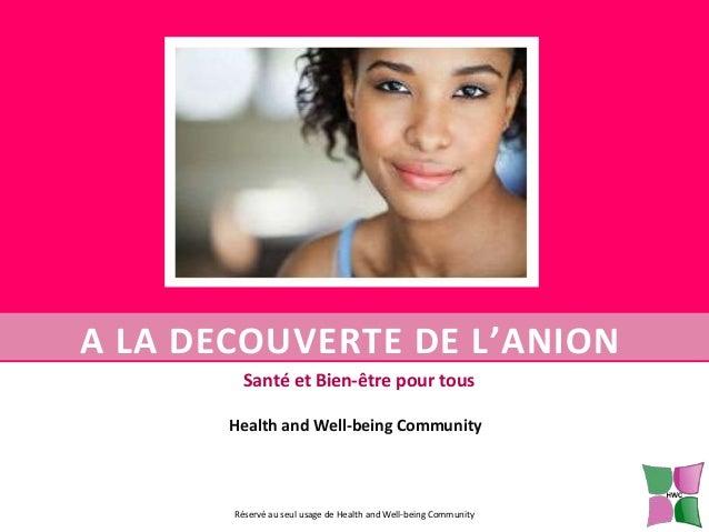 A LA DECOUVERTE DE L'ANION Santé et Bien-être pour tous Health and Well-being Community  Réservé au seul usage de Health a...