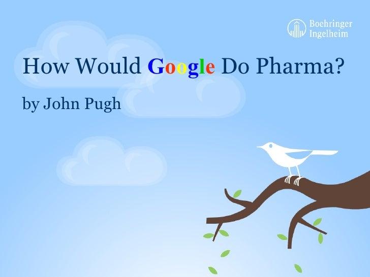 How Would  G o o g l e  Do Pharma? <ul><li>by John Pugh </li></ul>