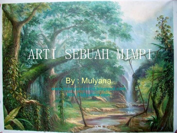 ARTI SEBUAH MIMPI By : Mulyana www.moelyana-mind.blogspot.com [email_address]