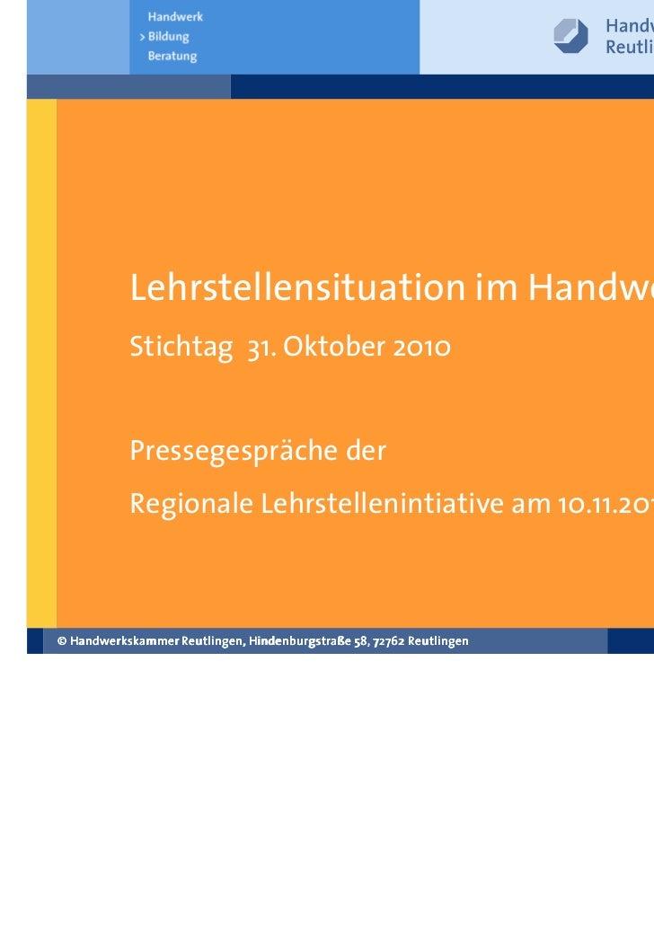 Lehrstellensituation im Handwerk           Stichtag 31. Oktober 2010           Pressegespräche der           Regionale Leh...