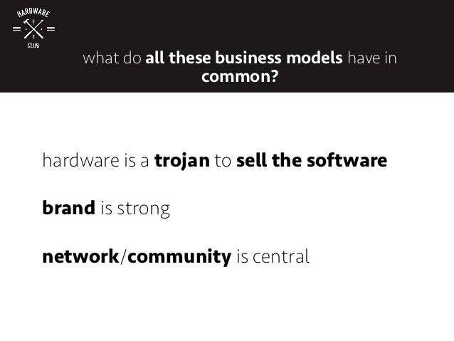 hardware is a trojan to sell the software brand is strong network/community is central what do all these business models h...
