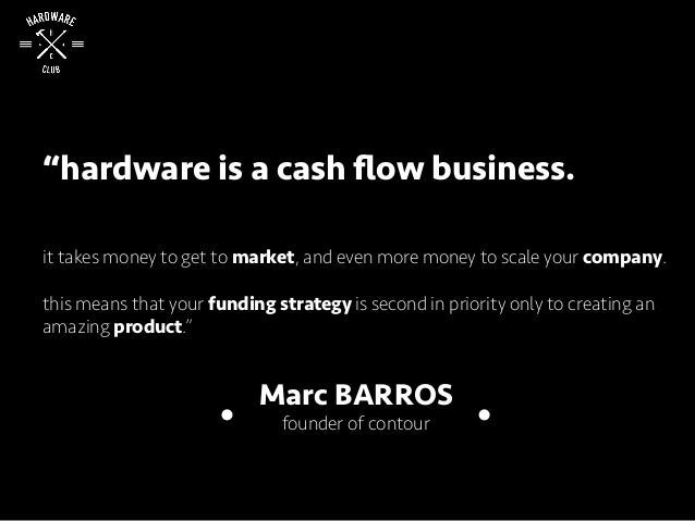 """""""hardware is a cash flow business. it takes money to get to market, and even more money to scale your company. this means t..."""