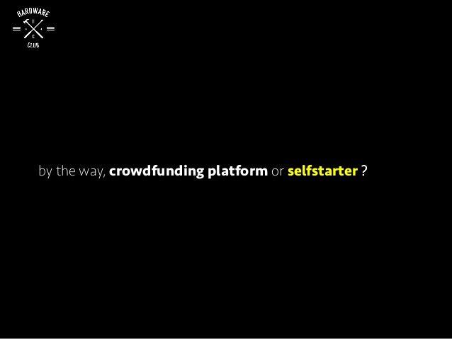 by the way, crowdfunding platform or selfstarter ?