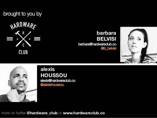 alexis HOUSSOU alexis@hardwareclub.co @alexishoussou barbara  BELVISI barbara@hardwareclub.co @b_belvisi brought to you by...