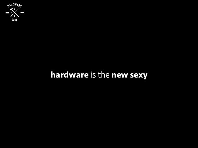 hardware is the new sexy