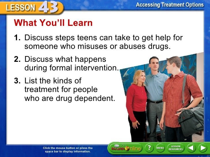 What You'll Learn1. Discuss steps teens can take to get help for   someone who misuses or abuses drugs.2. Discuss what hap...