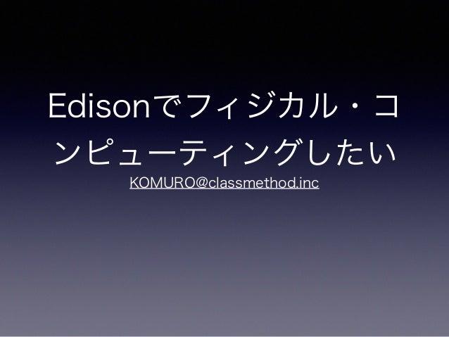Edisonでフィジカル・コ ンピューティングしたい KOMURO@classmethod.inc