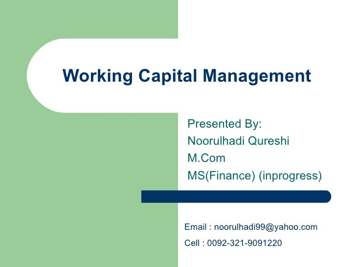 Working Capital Management Presented By:  Noorulhadi Qureshi M.Com  MS(Finance) (inprogress) Email :  [email_address]   Ce...