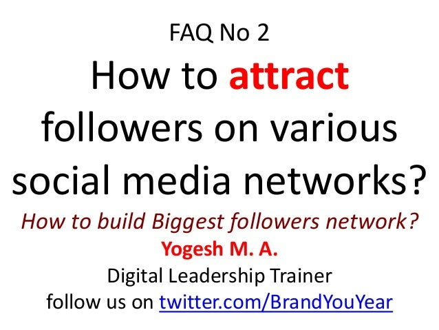 FAQ No 2 How to attract followers on various social media networks? How to build Biggest followers network? Yogesh M. A. D...