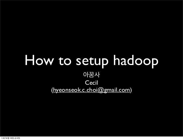 How to setup hadoop 아꿈사 Cecil (hyeonseok.c.choi@gmail.com) 13년 8월 16일 금요일