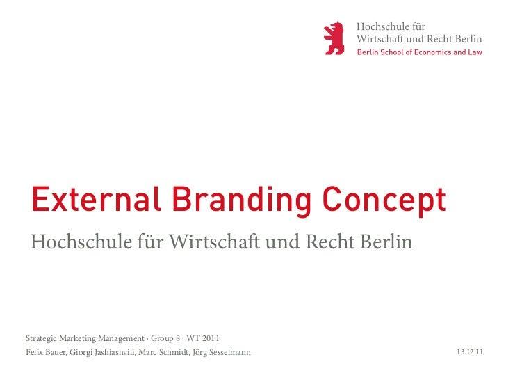 External Branding ConceptHochschule für Wirtscha und Recht BerlinStrategic Marketing Management · Group 8 · WT 2011Felix B...