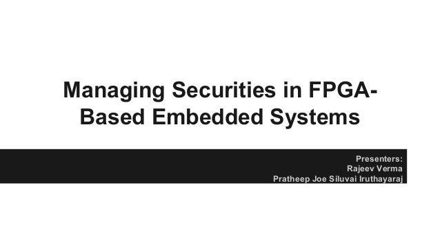 Managing Securities in FPGA- Based Embedded Systems Presenters: Rajeev Verma Pratheep Joe Siluvai Iruthayaraj
