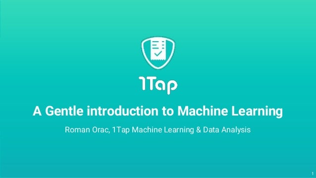 1 Roman Orac, 1Tap Machine Learning & Data Analysis A Gentle introduction to Machine Learning