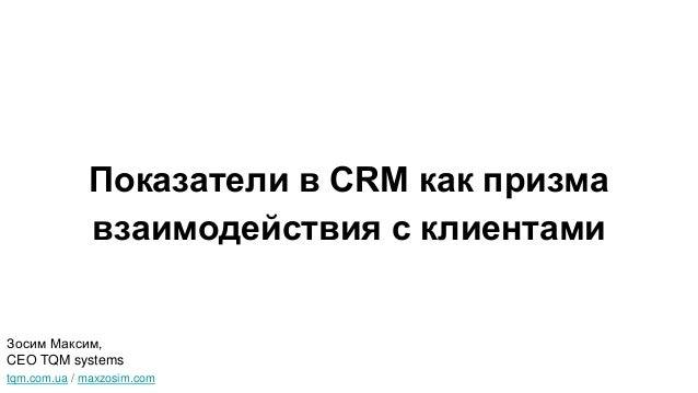 Показатели в CRM как призма взаимодействия с клиентами tqm.com.ua / maxzosim.com Зосим Максим, CEO TQM systems