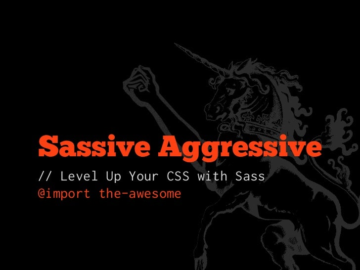 Sassive Aggressive// Level Up Your CSS with Sass@import the-awesome