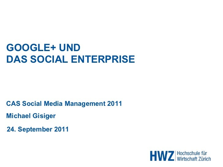 CAS Social Media Management 2011 GOOGLE+ UND DAS SOCIAL ENTERPRISE Michael Gisiger 24. September 2011