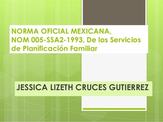 NORMA OFICIAL MEXICANA, NOM 005-SSA2-1993, De los Servicios de Planificación Familiar JESSICA LIZETH CRUCES GUTIERREZ