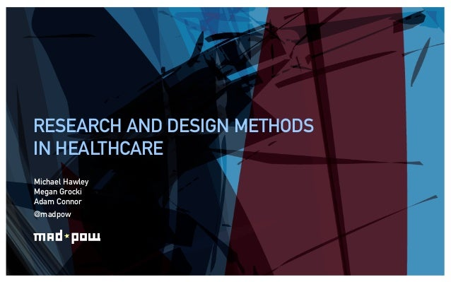 RESEARCH AND DESIGN METHODSIN HEALTHCAREMichael HawleyMegan GrockiAdam Connor@madpow