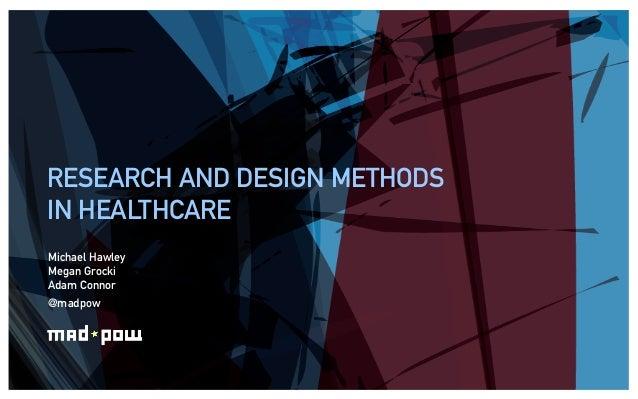 RESEARCH AND DESIGN METHODSIN HEALTHCAREMichael HawleyMegan GrockiAdam Connor@madpow