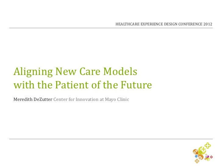 HEALTHCARE EXPERIENCE DESIGN CONFERENCE 2012Aligning New Care Modelswith the Patient of the FutureMeredith DeZutter Center...