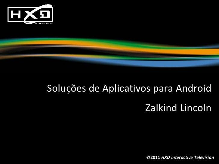©2011  HXD Interactive Television Soluções de Aplicativos para Android Zalkind Lincoln