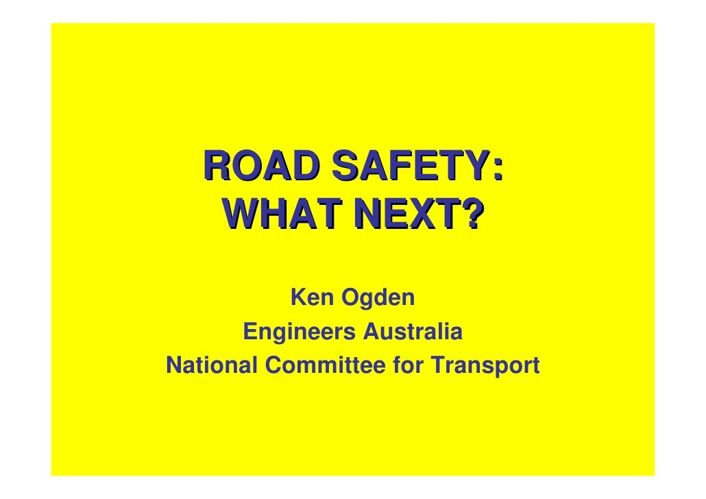 ROAD SAFETY:     WHAT NEXT?            Ken Ogden       Engineers Australia National Committee for Transport