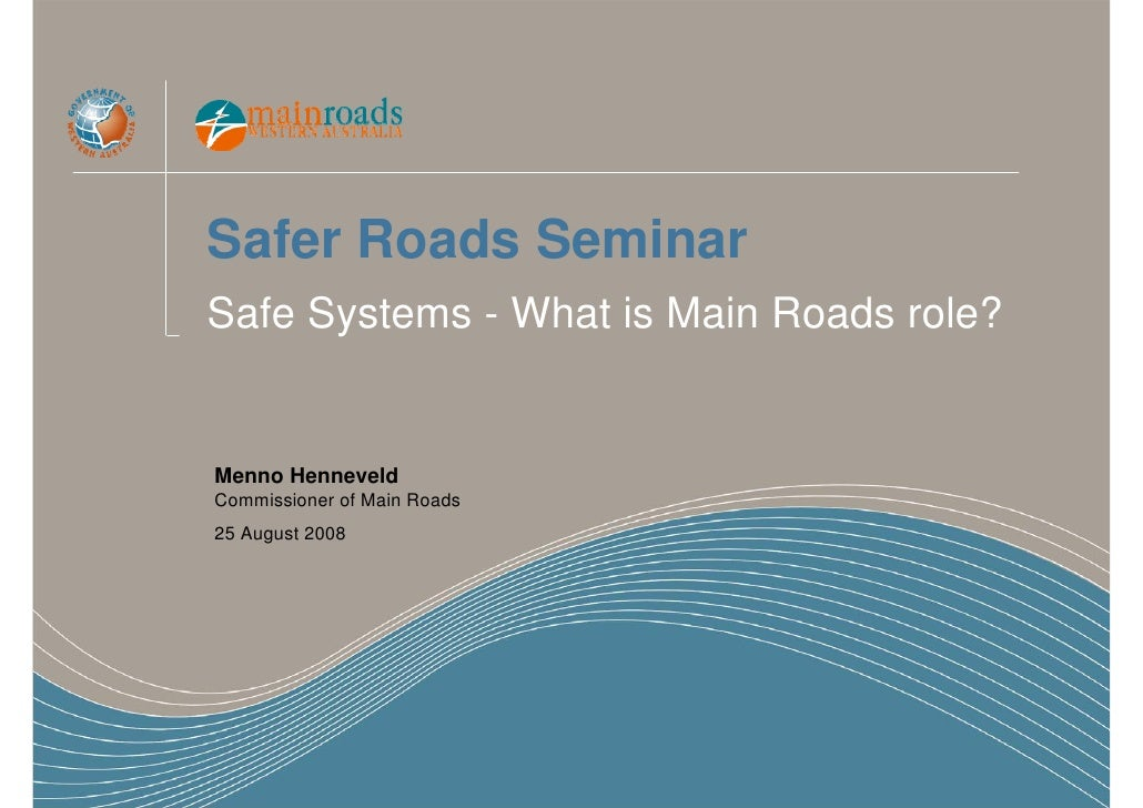 Safer Roads Seminar Safe Systems - What is Main Roads role?   Menno Henneveld Commissioner of Main Roads 25 August 2008