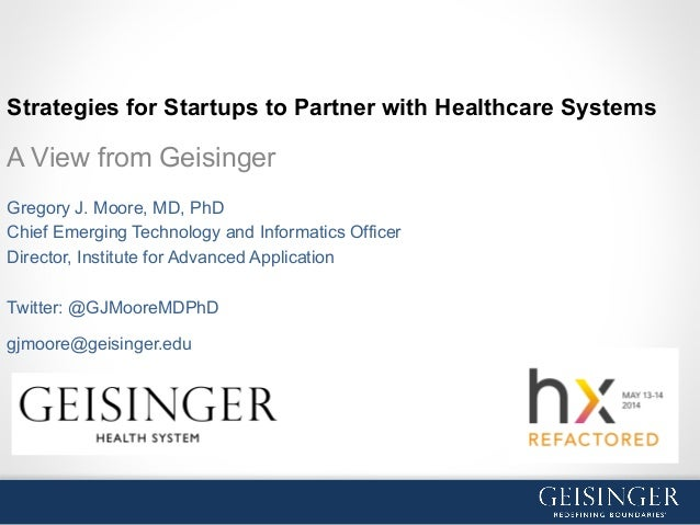 Strategies for Startups to Partner with Healthcare Systems A View from Geisinger Gregory J. Moore, MD, PhD Chief Emerging ...