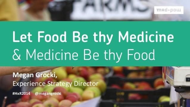 Let Food Be thy Medicine & Medicine Be thy Food Megan  Grocki,     Experience  Strategy  Director   #HxR2014 ...