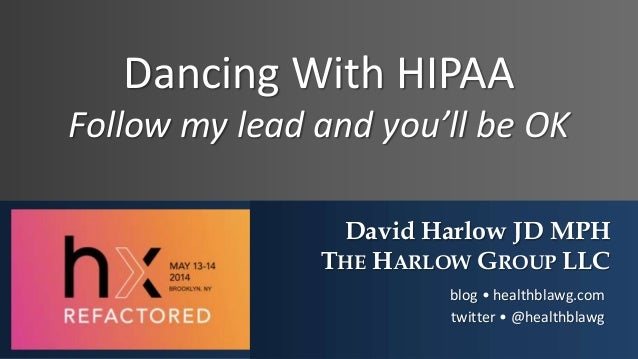 Dancing With HIPAA Follow my lead and you'll be OK David Harlow JD MPH THE HARLOW GROUP LLC blog • healthblawg.com twitter...