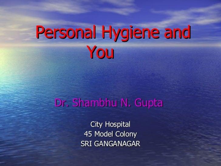 Personal Hygiene and You Dr. Shambhu N. Gupta City Hospital 45 Model Colony SRI GANGANAGAR
