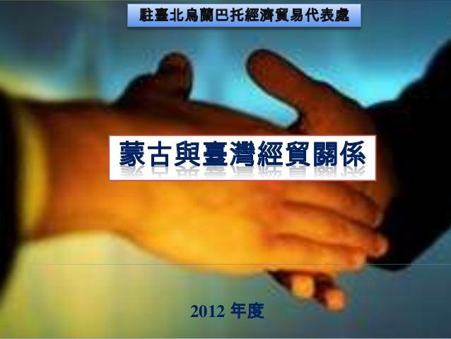 駐臺北烏蘭巴托經濟貿易代表處  蒙古與臺灣經貿關係  2012 年度