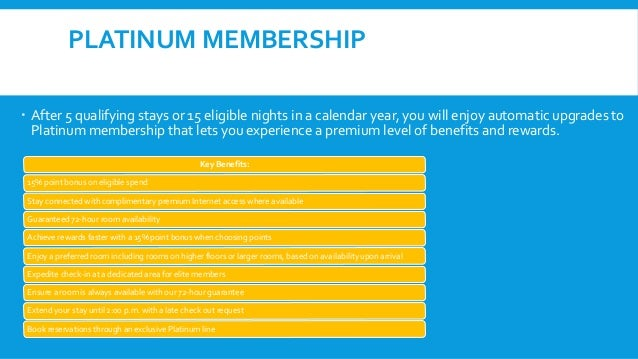 PLATINUM MEMBERSHIP  After 5 qualifying stays or 15 eligible nights in a calendar year, you will enjoy automatic upgrades...