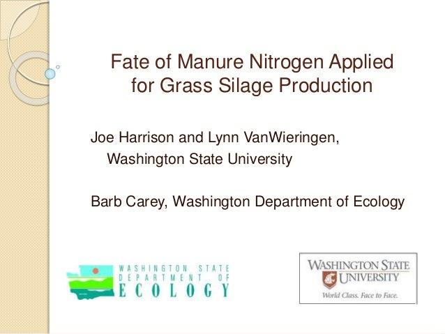 Fate of Manure Nitrogen Applied for Grass Silage Production Joe Harrison and Lynn VanWieringen, Washington State Universit...
