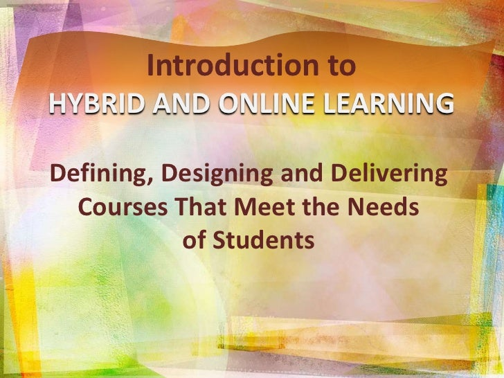 Introduction to<br />HYBRID AND ONLINE LEARNING<br />Defining, Designing and Delivering Courses That Meet the Needs<br />o...