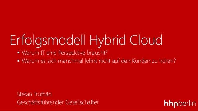 Erfolgsmodell Hybrid Cloud Warum IT eine Perspektive braucht? Warum es sich manchmal lohnt nicht auf den Kunden zu hören...