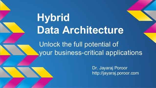Hybrid  Data Architecture  Unlock the full potential of  your business-critical applications  Dr. Jayaraj Poroor  http://j...