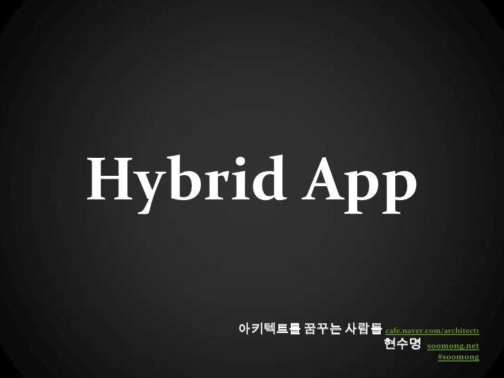 Hybrid App    아키텍트를 꿈꾸는 사람들 cafe.naver.com/architect1                 현수명 soomong.net                                    #...