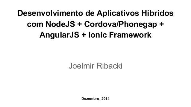 Desenvolvimento de Aplicativos Híbridos  com NodeJS + Cordova/Phonegap +  AngularJS + Ionic Framework  Joelmir Ribacki  De...