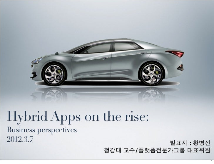 Hybrid Apps on the rise:Business perspectives2012.3.7                            발표자 : 황병선                        청강대 교수/플...