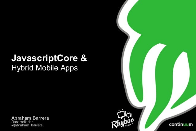 JavascriptCore & Hybrid Mobile Apps  Abraham Barrera Desarrollador @abraham_barrera