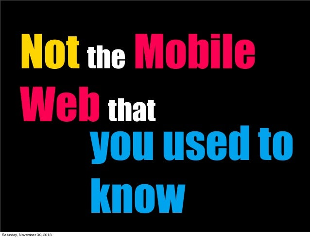 Not the Mobile Web that you used to know Saturday, November 30, 2013