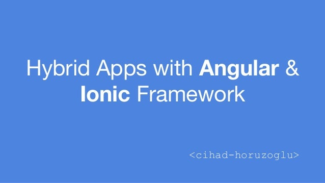 Hybrid Apps with Angular &  Ionic Framework  <cihad-horuzoglu>