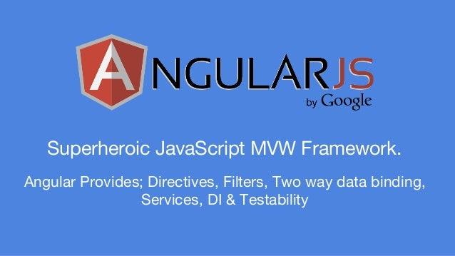 Superheroic JavaScript MVW Framework.  Angular Provides; Directives, Filters, Two way data binding,  Services, DI & Testab...