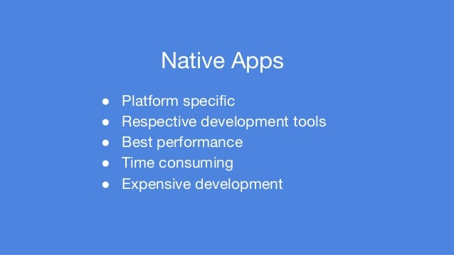 Native Apps  ● Platform specific  ● Respective development tools  ● Best performance  ● Time consuming  ● Expensive develo...