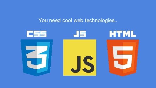 You need cool web technologies..