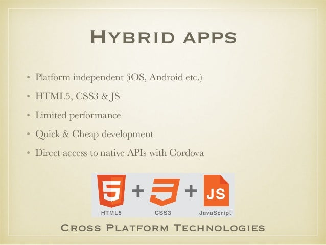 Hybrid apps • Platform independent (iOS, Android etc.) • HTML5, CSS3 & JS • Limited performance • Quick & Cheap developmen...